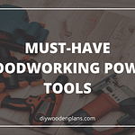 MUST-HAVE WOODWORKING POWER TOOLS